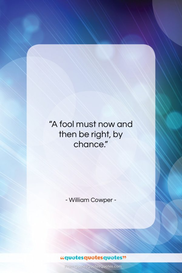 """William Cowper quote: """"A fool must now and then be…""""- at QuotesQuotesQuotes.com"""