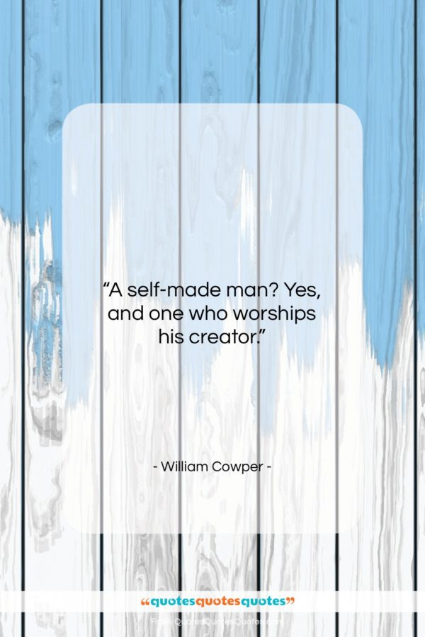 """William Cowper quote: """"A self-made man? Yes, and one who…""""- at QuotesQuotesQuotes.com"""