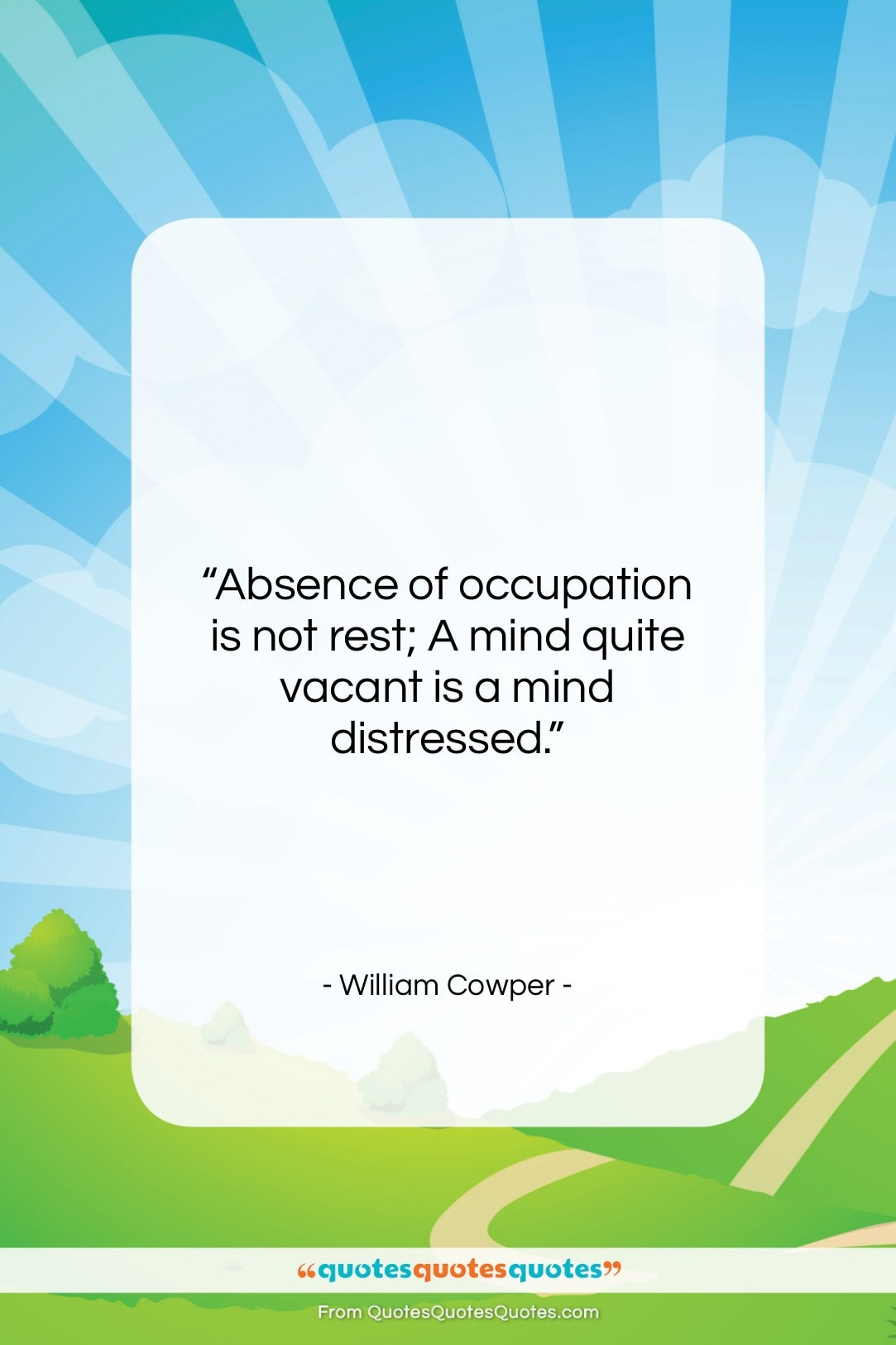 """William Cowper quote: """"Absence of occupation is not rest; A…""""- at QuotesQuotesQuotes.com"""