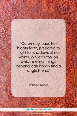 "William Cowper quote: ""Ceremony leads her bigots forth, prepared to…""- at QuotesQuotesQuotes.com"