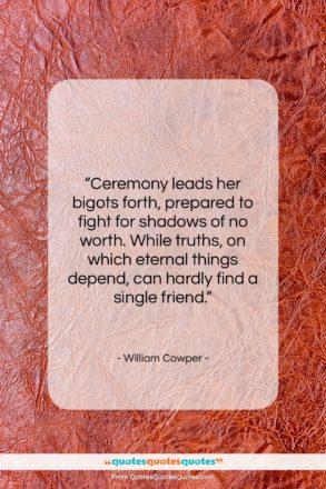 "William Cowper quote: ""Ceremony leads her bigots forth, prepared to…""- at QuotesQuotesQuotes.com"