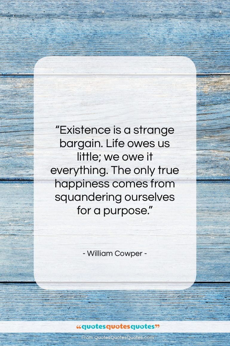 """William Cowper quote: """"Existence is a strange bargain. Life owes…""""- at QuotesQuotesQuotes.com"""