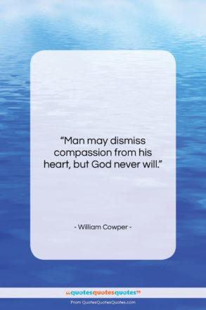 """William Cowper quote: """"Man may dismiss compassion from his heart,…""""- at QuotesQuotesQuotes.com"""