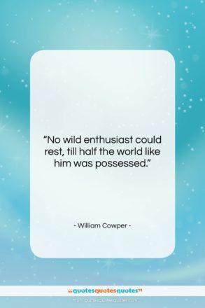 "William Cowper quote: ""No wild enthusiast could rest, till half…""- at QuotesQuotesQuotes.com"