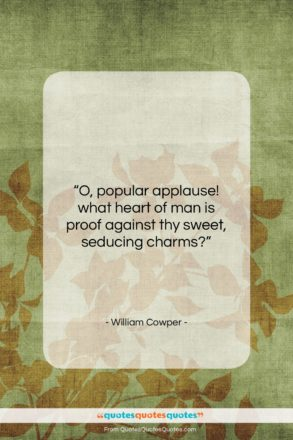 """William Cowper quote: """"O, popular applause! what heart of man…""""- at QuotesQuotesQuotes.com"""