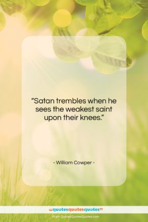 """William Cowper quote: """"Satan trembles when he sees the weakest…""""- at QuotesQuotesQuotes.com"""