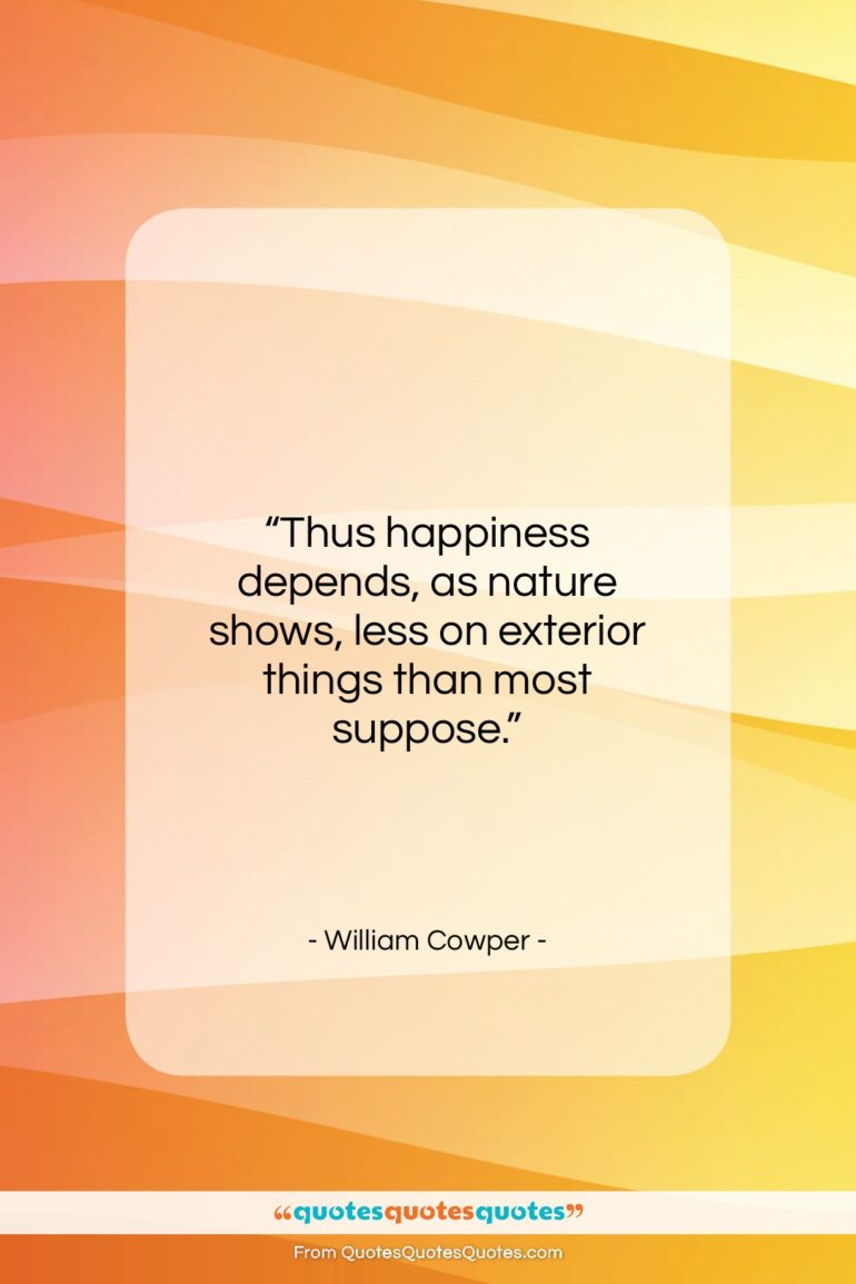 """William Cowper quote: """"Thus happiness depends, as nature shows, less…""""- at QuotesQuotesQuotes.com"""