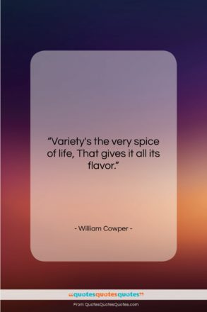 """William Cowper quote: """"Variety's the very spice of life, That…""""- at QuotesQuotesQuotes.com"""