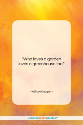 """William Cowper quote: """"Who loves a garden loves a greenhouse…""""- at QuotesQuotesQuotes.com"""