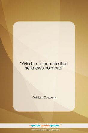"""William Cowper quote: """"Wisdom is humble that he knows no…""""- at QuotesQuotesQuotes.com"""
