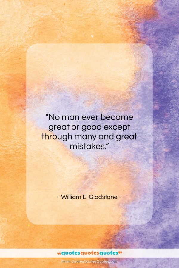 """William E. Gladstone quote: """"No man ever became great or good…""""- at QuotesQuotesQuotes.com"""