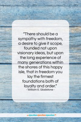 """William E. Gladstone quote: """"There should be a sympathy with freedom,…""""- at QuotesQuotesQuotes.com"""