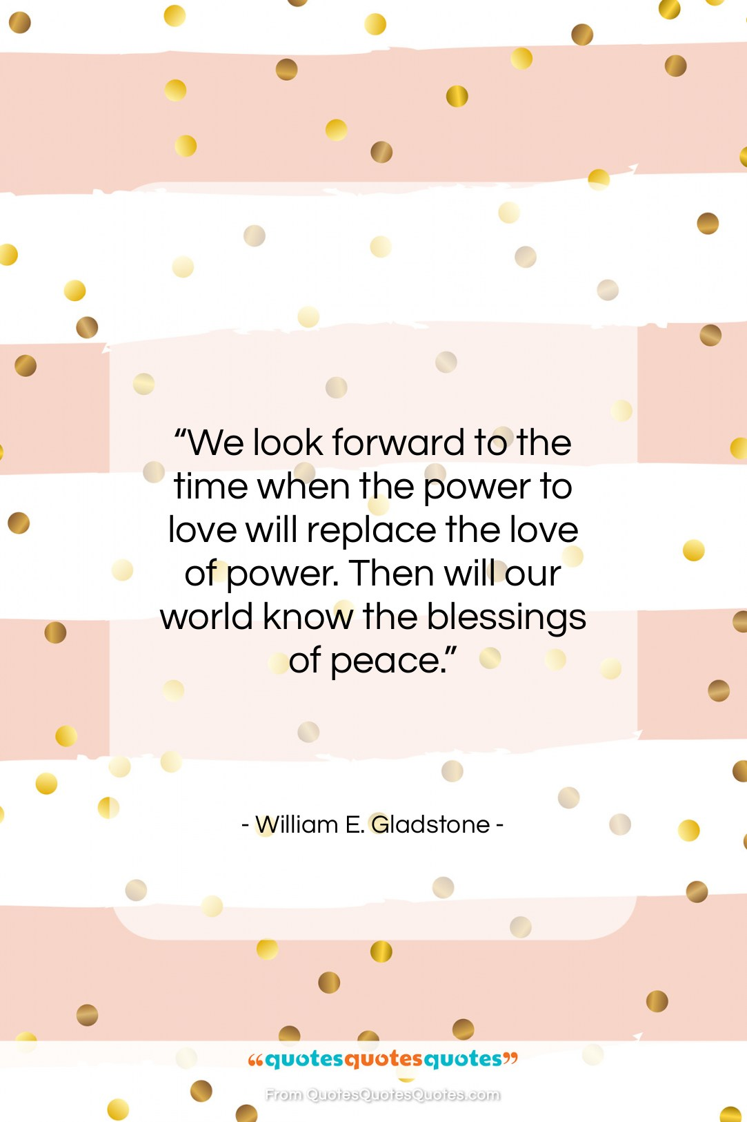 """William E. Gladstone quote: """"We look forward to the time when…""""- at QuotesQuotesQuotes.com"""