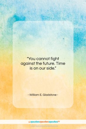 """William E. Gladstone quote: """"You cannot fight against the future. Time…""""- at QuotesQuotesQuotes.com"""