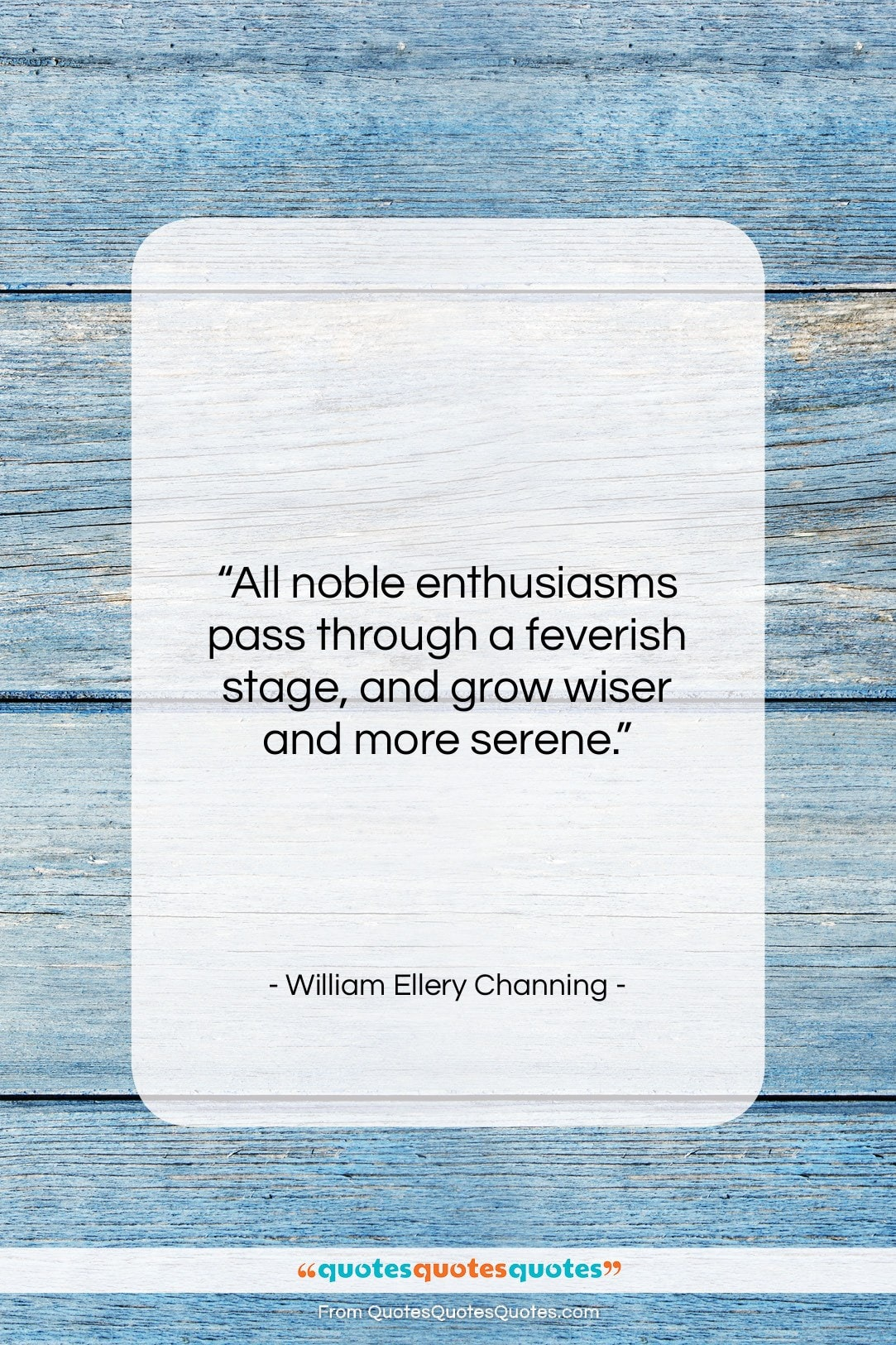 """William Ellery Channing quote: """"All noble enthusiasms pass through a feverish…""""- at QuotesQuotesQuotes.com"""
