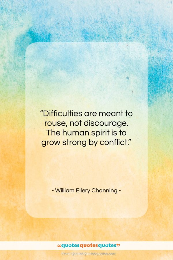 """William Ellery Channing quote: """"Difficulties are meant to rouse, not discourage…""""- at QuotesQuotesQuotes.com"""