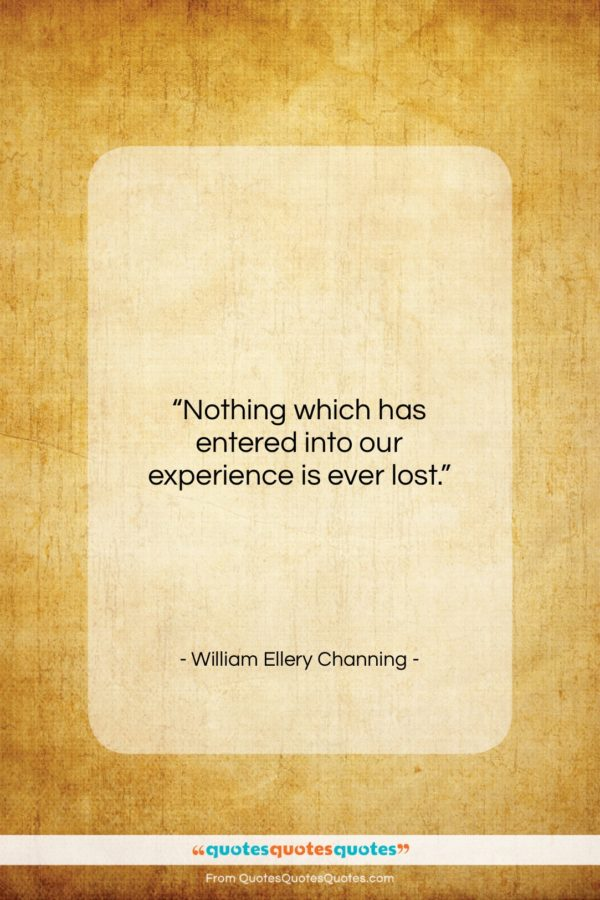 """William Ellery Channing quote: """"Nothing which has entered into our experience…""""- at QuotesQuotesQuotes.com"""