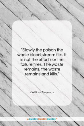 """William Empson quote: """"Slowly the poison the whole blood stream…""""- at QuotesQuotesQuotes.com"""