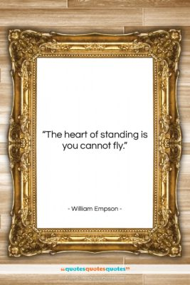 """William Empson quote: """"The heart of standing is you cannot…""""- at QuotesQuotesQuotes.com"""