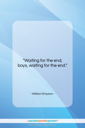 """William Empson quote: """"Waiting for the end, boys, waiting for…""""- at QuotesQuotesQuotes.com"""