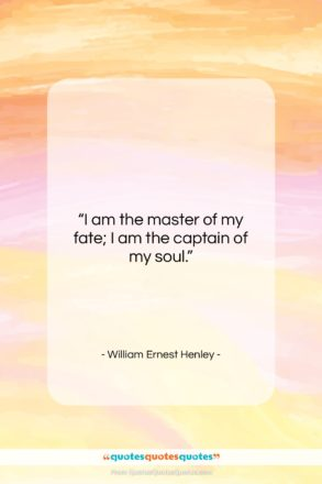 """William Ernest Henley quote: """"I am the master of my fate;…""""- at QuotesQuotesQuotes.com"""