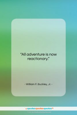"""William F. Buckley, Jr. quote: """"All adventure is now reactionary….""""- at QuotesQuotesQuotes.com"""