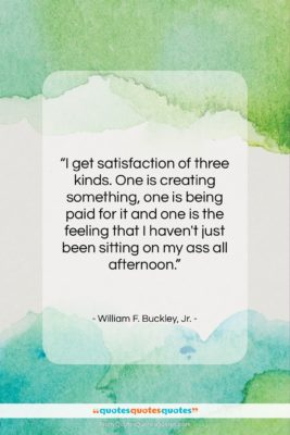 """William F. Buckley, Jr. quote: """"I get satisfaction of three kinds. One…""""- at QuotesQuotesQuotes.com"""