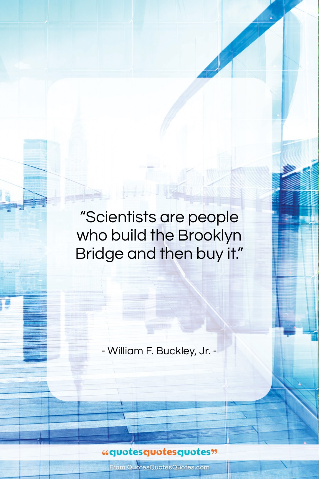 """William F. Buckley, Jr. quote: """"Scientists are people who build the Brooklyn…""""- at QuotesQuotesQuotes.com"""