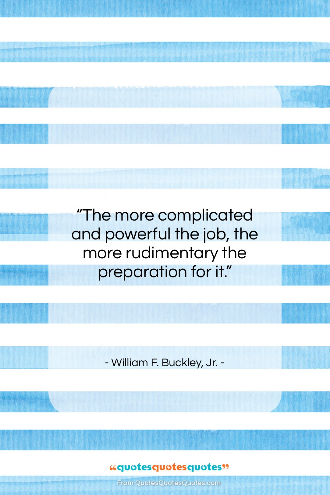 """William F. Buckley, Jr. quote: """"The more complicated and powerful the job,…""""- at QuotesQuotesQuotes.com"""
