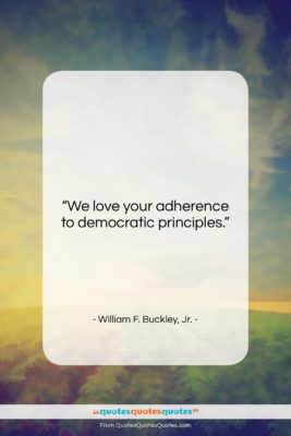 """William F. Buckley, Jr. quote: """"We love your adherence to democratic principles….""""- at QuotesQuotesQuotes.com"""