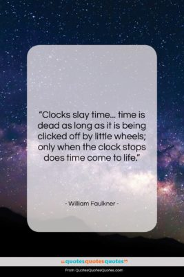 """William Faulkner quote: """"Clocks slay time… time is dead as…""""- at QuotesQuotesQuotes.com"""