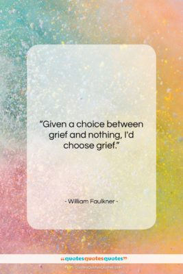 """William Faulkner quote: """"Given a choice between grief and nothing,…""""- at QuotesQuotesQuotes.com"""