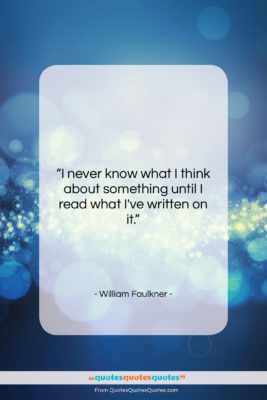 """William Faulkner quote: """"I never know what I think about…""""- at QuotesQuotesQuotes.com"""