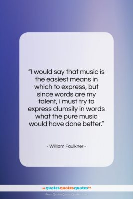"""William Faulkner quote: """"I would say that music is the…""""- at QuotesQuotesQuotes.com"""