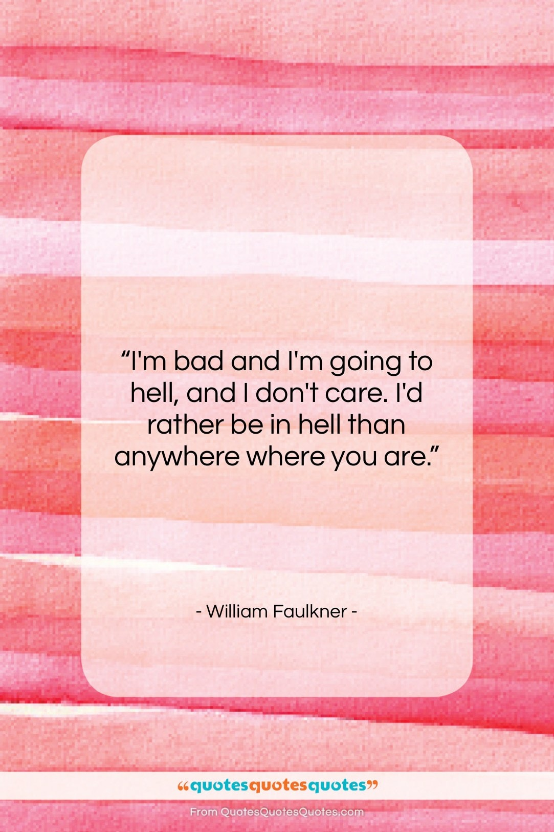 """William Faulkner quote: """"I'm bad and I'm going to hell,…""""- at QuotesQuotesQuotes.com"""