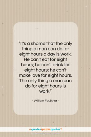 """William Faulkner quote: """"It's a shame that the only thing…""""- at QuotesQuotesQuotes.com"""