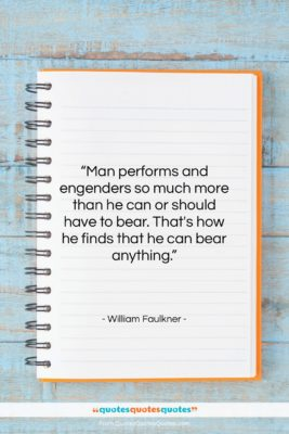"""William Faulkner quote: """"Man performs and engenders so much more…""""- at QuotesQuotesQuotes.com"""