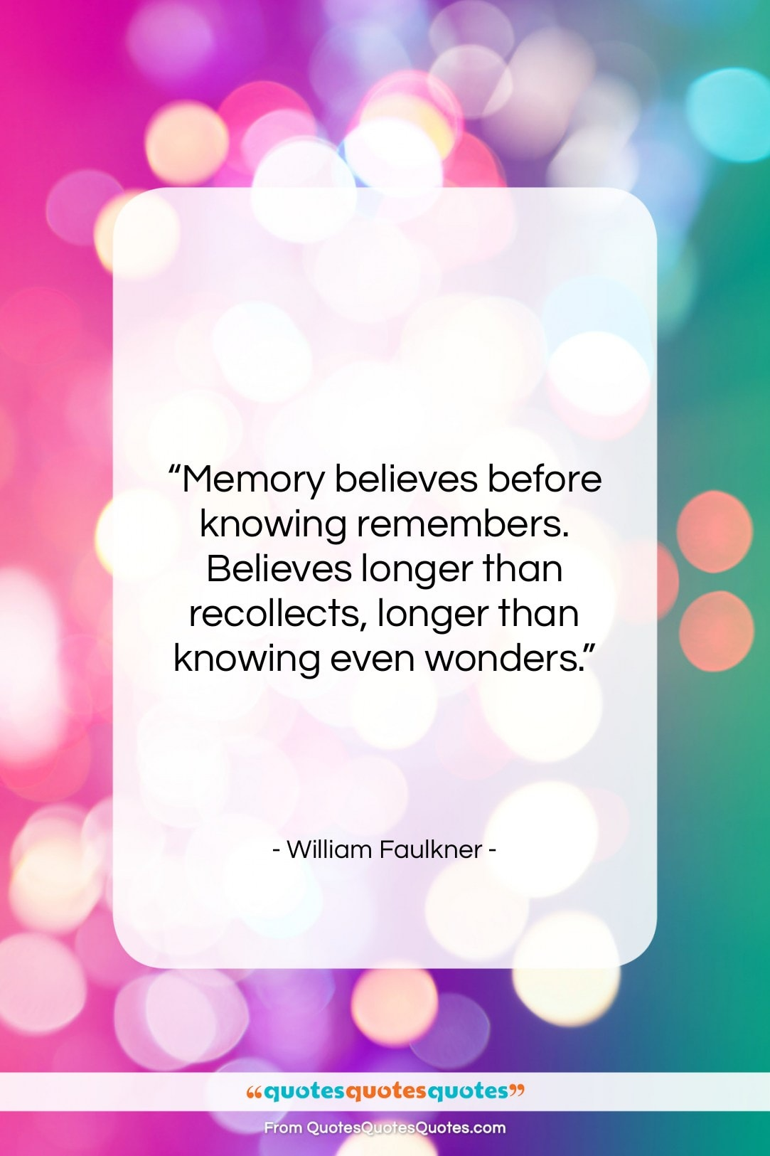 """William Faulkner quote: """"Memory believes before knowing remembers. Believes longer…""""- at QuotesQuotesQuotes.com"""