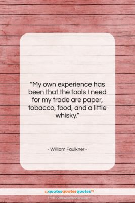 """William Faulkner quote: """"My own experience has been that the…""""- at QuotesQuotesQuotes.com"""