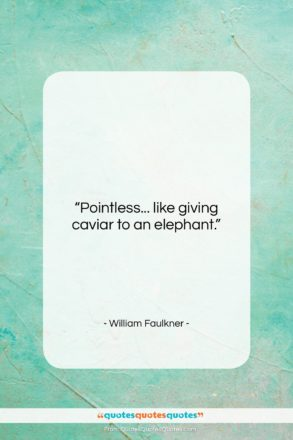"""William Faulkner quote: """"Pointless… like giving caviar to an elephant….""""- at QuotesQuotesQuotes.com"""