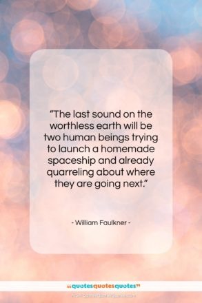 """William Faulkner quote: """"The last sound on the worthless earth…""""- at QuotesQuotesQuotes.com"""