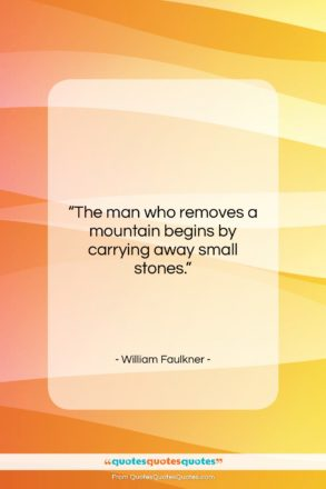 """William Faulkner quote: """"The man who removes a mountain begins…""""- at QuotesQuotesQuotes.com"""