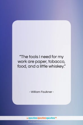 """William Faulkner quote: """"The tools I need for my work…""""- at QuotesQuotesQuotes.com"""