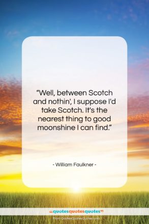 """William Faulkner quote: """"Well, between Scotch and nothin', I suppose…""""- at QuotesQuotesQuotes.com"""