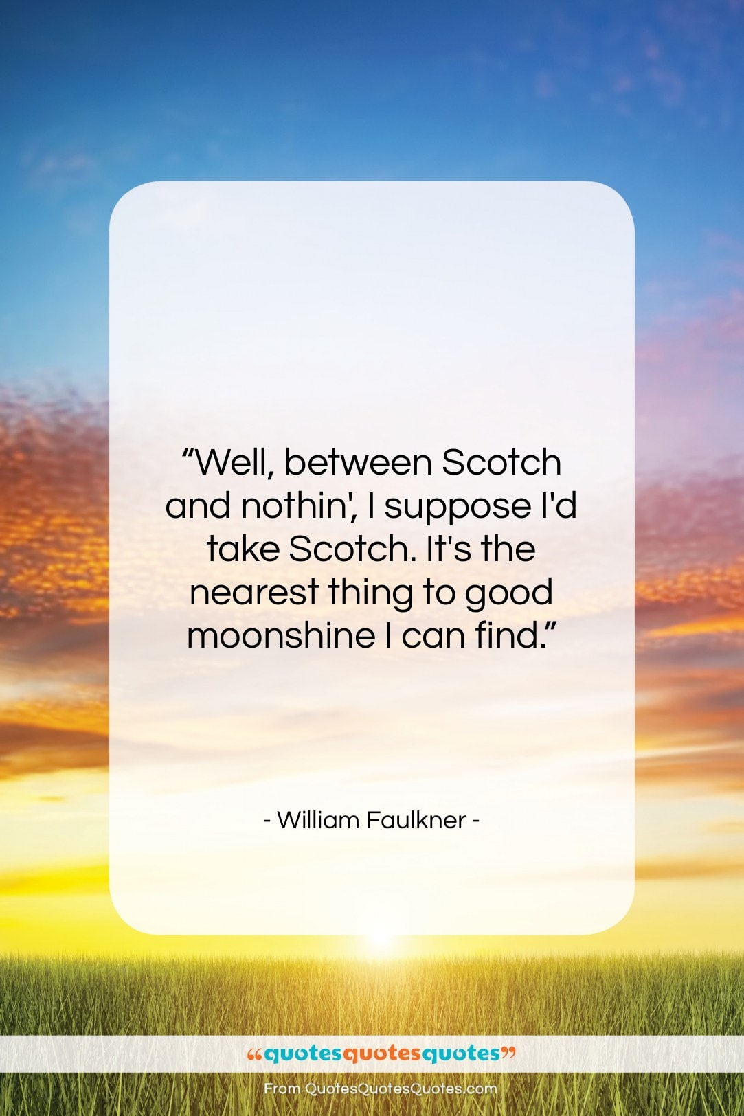"William Faulkner quote: ""Well, between Scotch and nothin', I suppose…""- at QuotesQuotesQuotes.com"