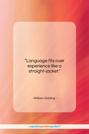 """William Golding quote: """"Language fits over experience like a straight-jacket….""""- at QuotesQuotesQuotes.com"""