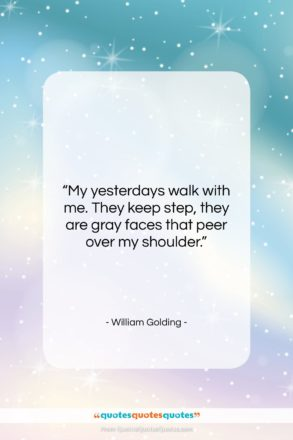 """William Golding quote: """"My yesterdays walk with me. They keep…""""- at QuotesQuotesQuotes.com"""