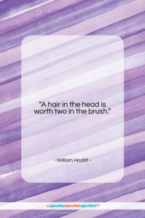 """William Hazlitt quote: """"A hair in the head is worth…""""- at QuotesQuotesQuotes.com"""