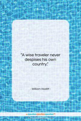 """William Hazlitt quote: """"A wise traveler never despises his own…""""- at QuotesQuotesQuotes.com"""