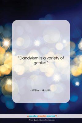 """William Hazlitt quote: """"Dandyism is a variety of genius….""""- at QuotesQuotesQuotes.com"""